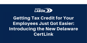 Getting Tax Credit for Your Employees Just Got Easier: Introducing the New Delaware CertLink